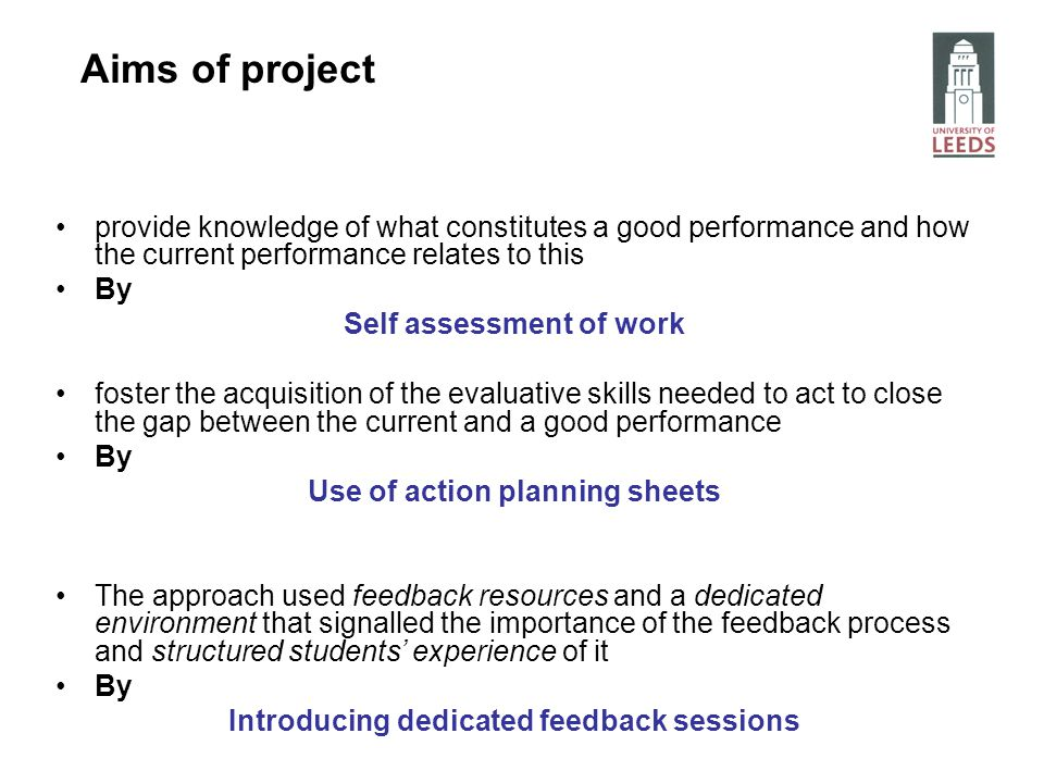 provide knowledge of what constitutes a good performance and how the current performance relates to this By Self assessment of work foster the acquisition of the evaluative skills needed to act to close the gap between the current and a good performance By Use of action planning sheets The approach used feedback resources and a dedicated environment that signalled the importance of the feedback process and structured students experience of it By Introducing dedicated feedback sessions Aims of project