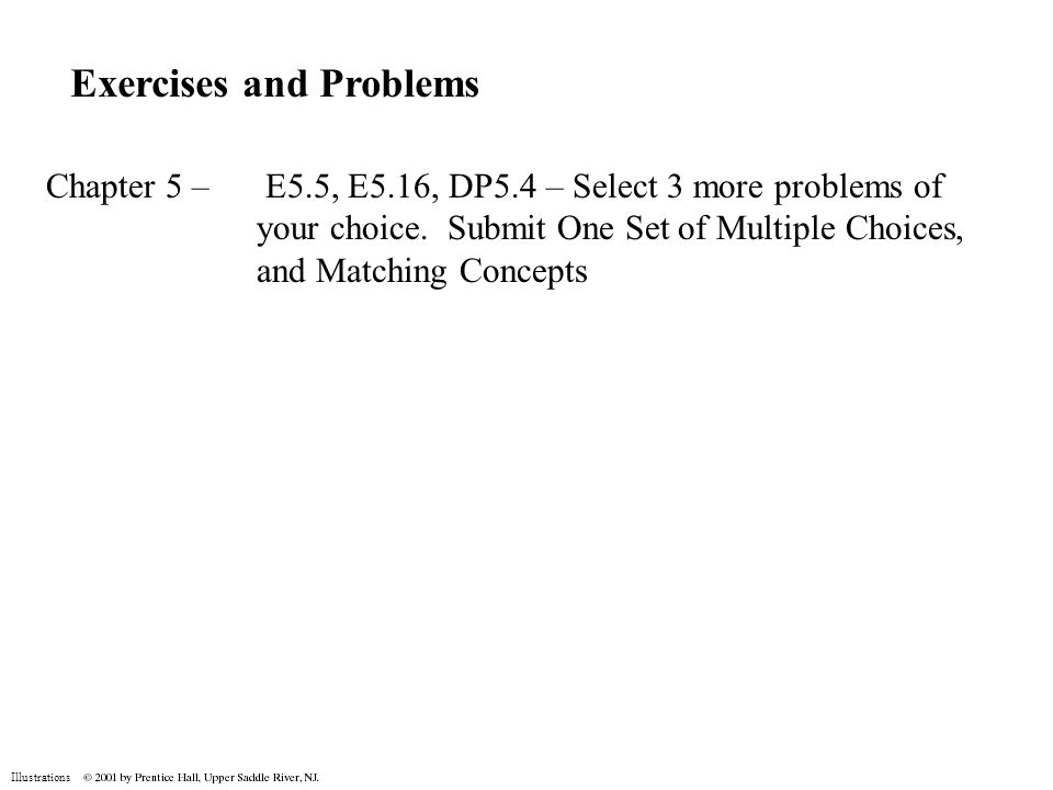 Illustrations Exercises and Problems Chapter 5 – E5.5, E5.16, DP5.4 – Select 3 more problems of your choice. Submit One Set of Multiple Choices, and M