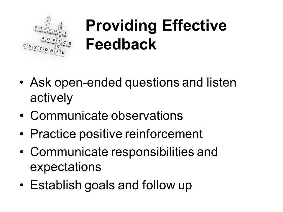Providing Effective Feedback Ask open-ended questions and listen actively Communicate observations Practice positive reinforcement Communicate respons