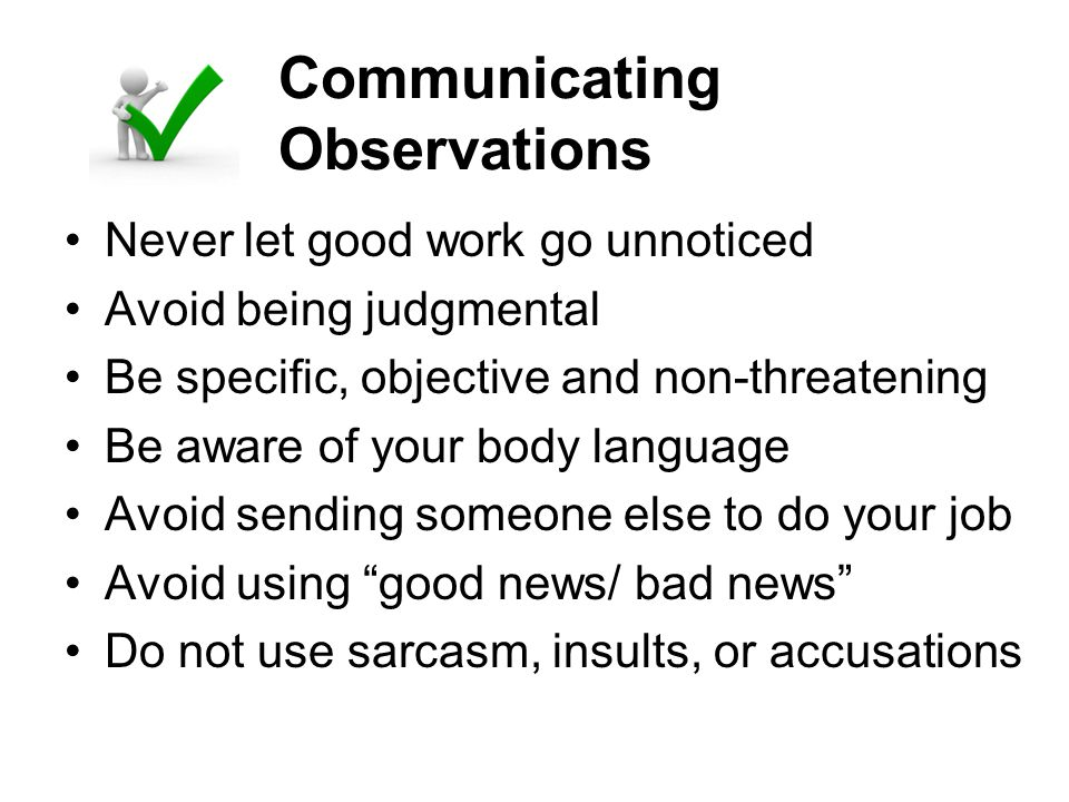 Communicating Observations Never let good work go unnoticed Avoid being judgmental Be specific, objective and non-threatening Be aware of your body la