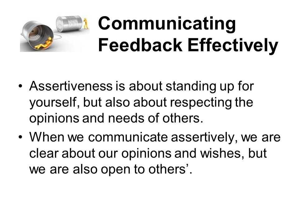 Communicating Feedback Effectively Assertiveness is about standing up for yourself, but also about respecting the opinions and needs of others. When w