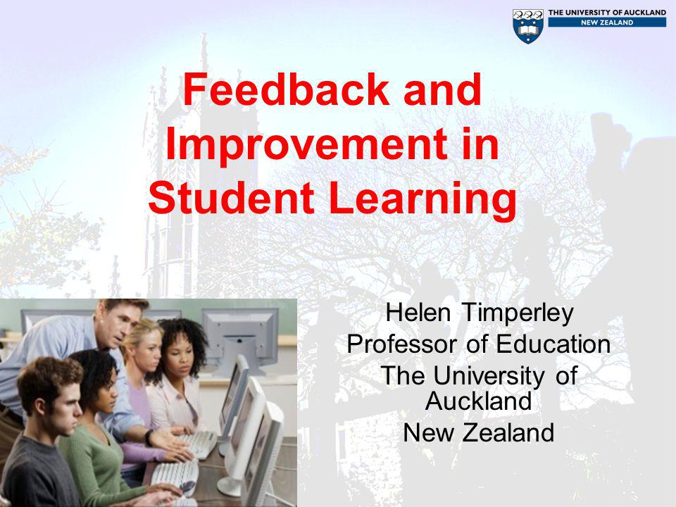Feedback and Improvement in Student Learning Helen Timperley Professor of Education The University of Auckland New Zealand