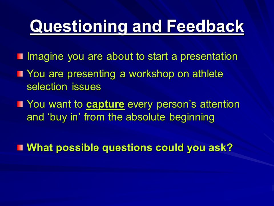 Questioning and Feedback Imagine you are about to start a presentation You are presenting a workshop on athlete selection issues You want to capture every persons attention and buy in from the absolute beginning What possible questions could you ask