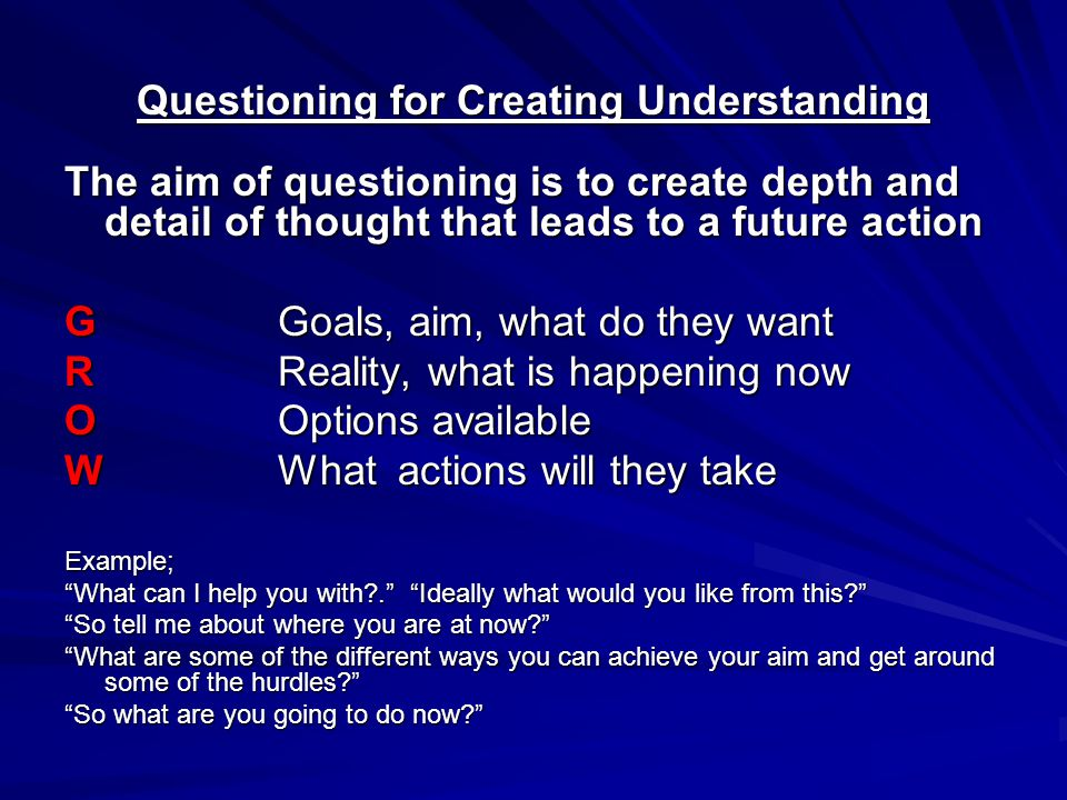 Questioning for Creating Understanding The aim of questioning is to create depth and detail of thought that leads to a future action GGoals, aim, what