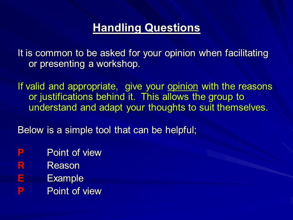 Handling Questions It is common to be asked for your opinion when facilitating or presenting a workshop. If valid and appropriate, give your opinion w