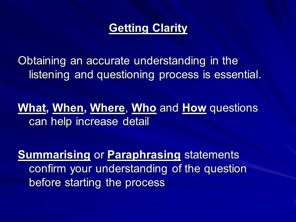 Getting Clarity Obtaining an accurate understanding in the listening and questioning process is essential. What, When, Where, Who and How questions ca