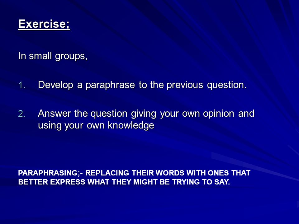 Exercise; In small groups, 1. Develop a paraphrase to the previous question. 2. Answer the question giving your own opinion and using your own knowled