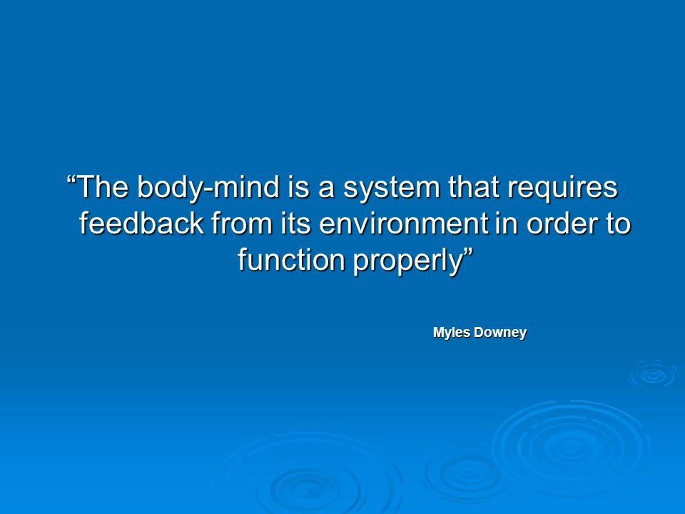 The body-mind is a system that requires feedback from its environment in order to function properly Myles Downey