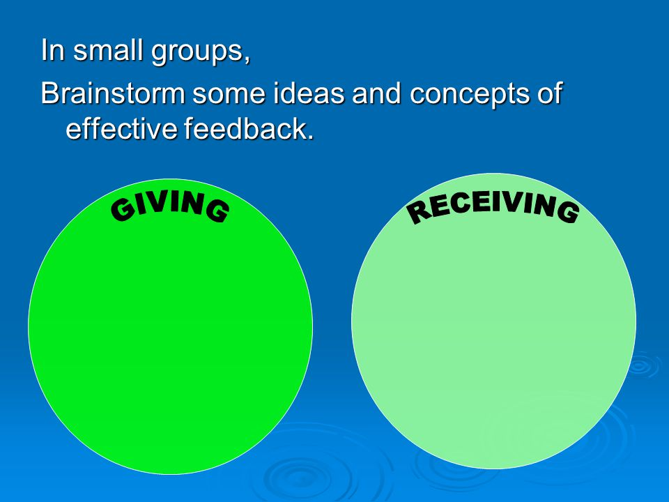 In small groups, Brainstorm some ideas and concepts of effective feedback.
