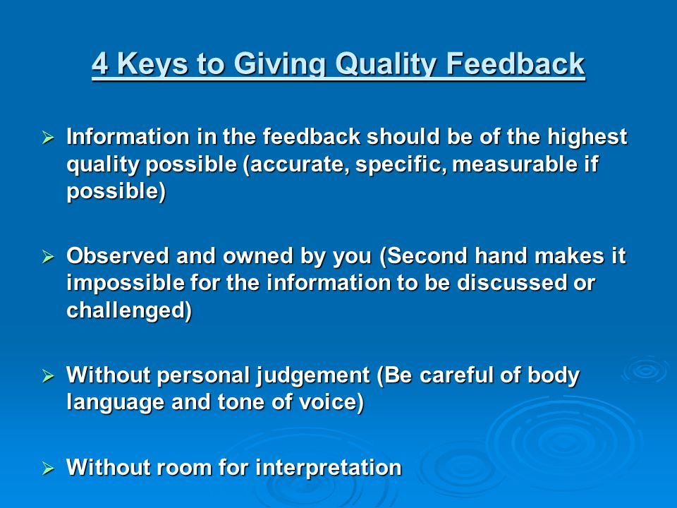 4 Keys to Giving Quality Feedback Information in the feedback should be of the highest quality possible (accurate, specific, measurable if possible) Information in the feedback should be of the highest quality possible (accurate, specific, measurable if possible) Observed and owned by you (Second hand makes it impossible for the information to be discussed or challenged) Observed and owned by you (Second hand makes it impossible for the information to be discussed or challenged) Without personal judgement (Be careful of body language and tone of voice) Without personal judgement (Be careful of body language and tone of voice) Without room for interpretation Without room for interpretation