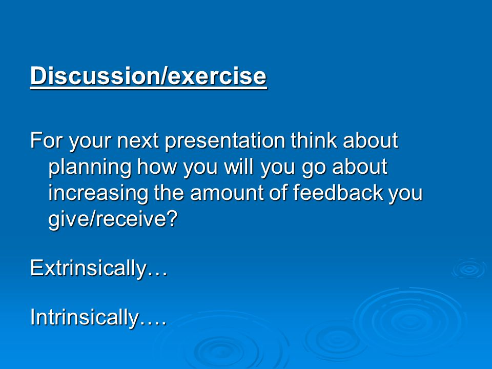 Discussion/exercise For your next presentation think about planning how you will you go about increasing the amount of feedback you give/receive.