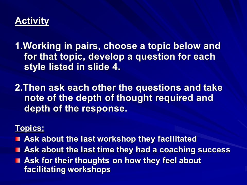 Activity 1.Working in pairs, choose a topic below and for that topic, develop a question for each style listed in slide 4.
