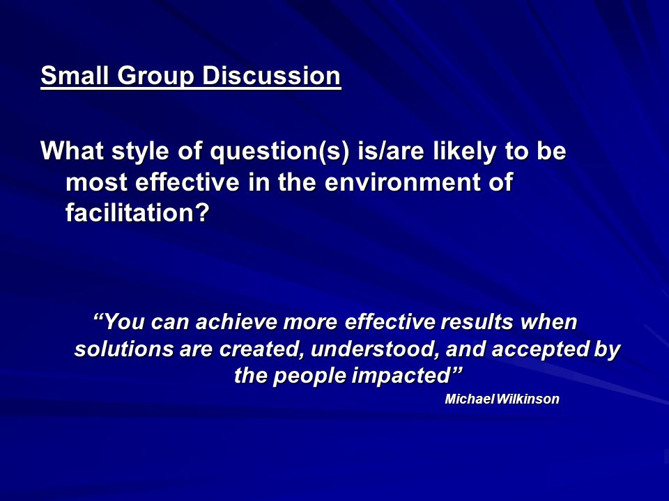 Small Group Discussion What style of question(s) is/are likely to be most effective in the environment of facilitation.