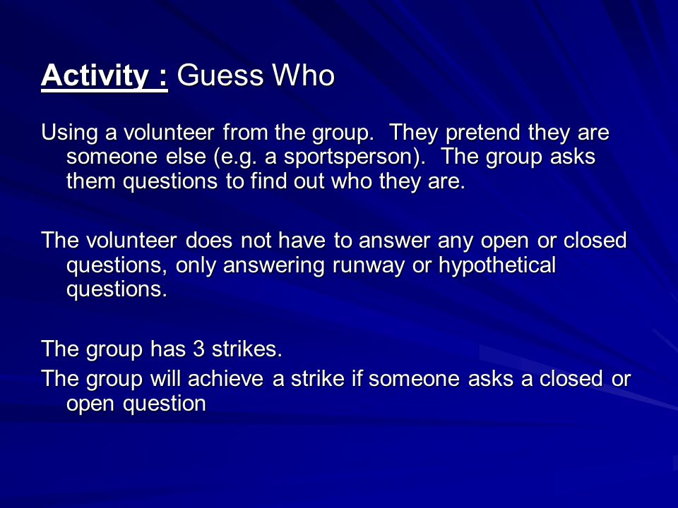 Activity : Guess Who Using a volunteer from the group. They pretend they are someone else (e.g. a sportsperson). The group asks them questions to find