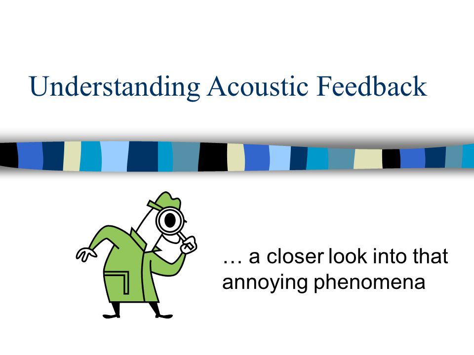 Understanding Acoustic Feedback … a closer look into that annoying phenomena