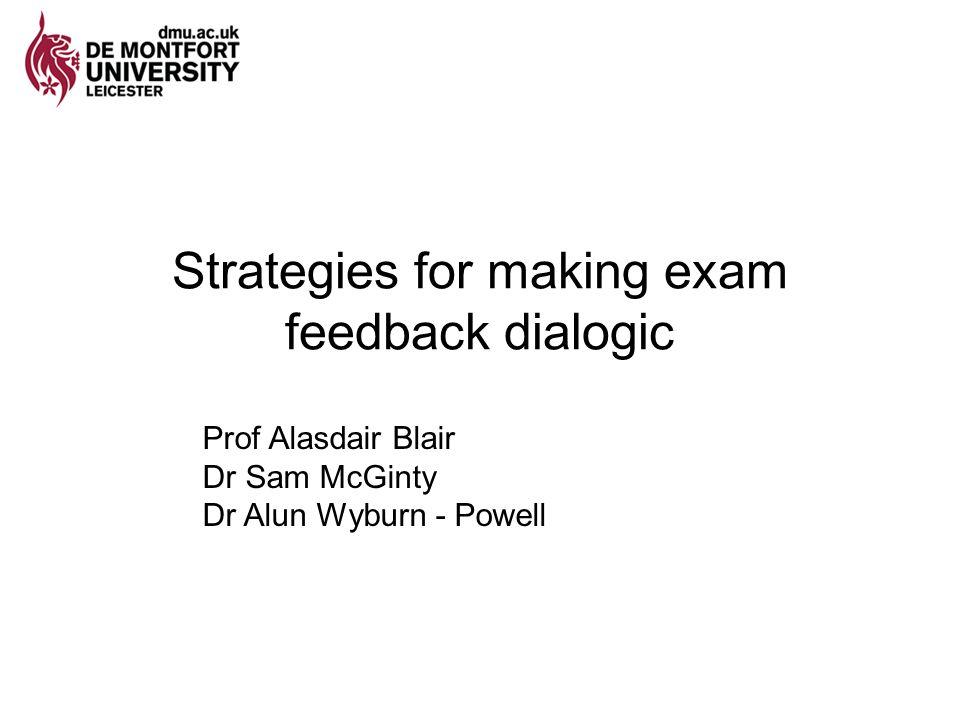 Strategies for making exam feedback dialogic Prof Alasdair Blair Dr Sam McGinty Dr Alun Wyburn - Powell