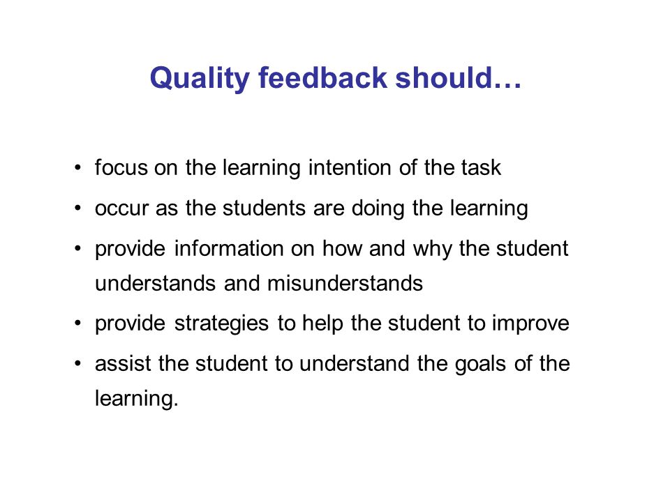 Quality feedback should… focus on the learning intention of the task occur as the students are doing the learning provide information on how and why t
