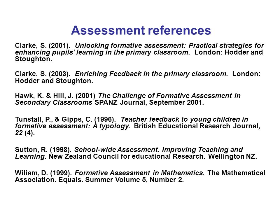 Assessment references Clarke, S. (2001). Unlocking formative assessment: Practical strategies for enhancing pupils learning in the primary classroom.