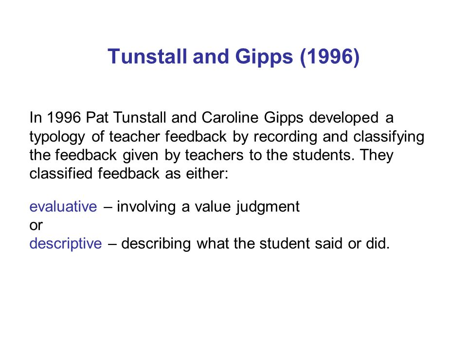 Tunstall and Gipps (1996) In 1996 Pat Tunstall and Caroline Gipps developed a typology of teacher feedback by recording and classifying the feedback g