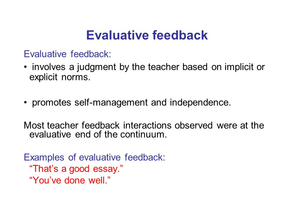 Evaluative feedback Evaluative feedback: involves a judgment by the teacher based on implicit or explicit norms. promotes self-management and independ