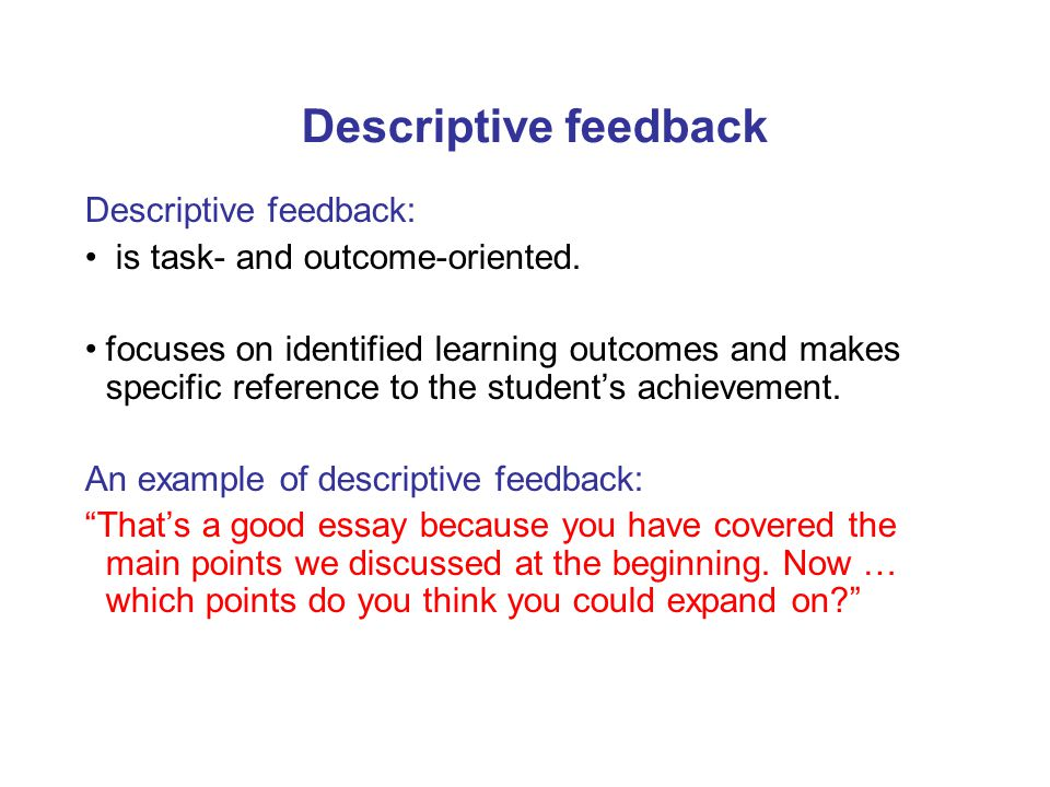 Descriptive feedback Descriptive feedback: is task- and outcome-oriented. focuses on identified learning outcomes and makes specific reference to the