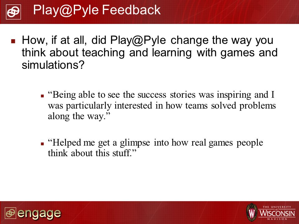 How, if at all, did Play@Pyle change the way you think about teaching and learning with games and simulations? Being able to see the success stories w