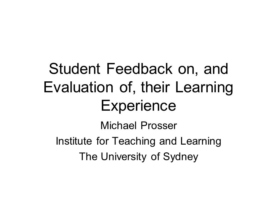 Student Feedback on, and Evaluation of, their Learning Experience Michael Prosser Institute for Teaching and Learning The University of Sydney