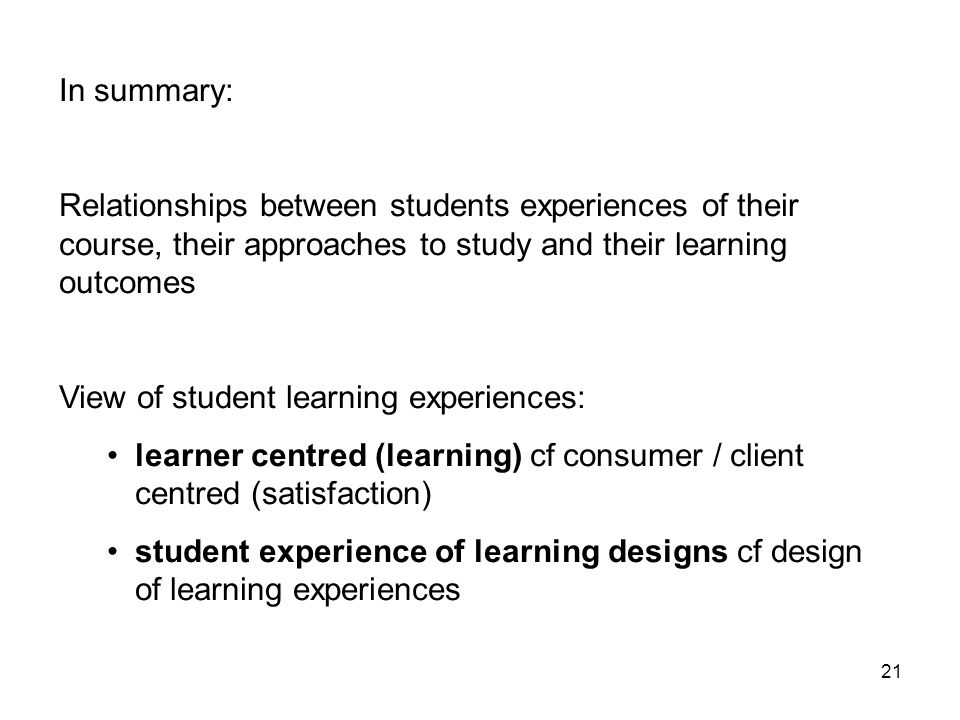 21 In summary: Relationships between students experiences of their course, their approaches to study and their learning outcomes View of student learning experiences: learner centred (learning) cf consumer / client centred (satisfaction) student experience of learning designs cf design of learning experiences