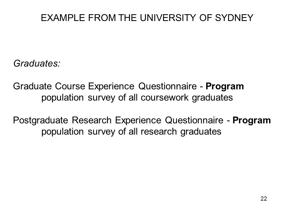 22 EXAMPLE FROM THE UNIVERSITY OF SYDNEY Graduates: Graduate Course Experience Questionnaire - Program population survey of all coursework graduates Postgraduate Research Experience Questionnaire - Program population survey of all research graduates