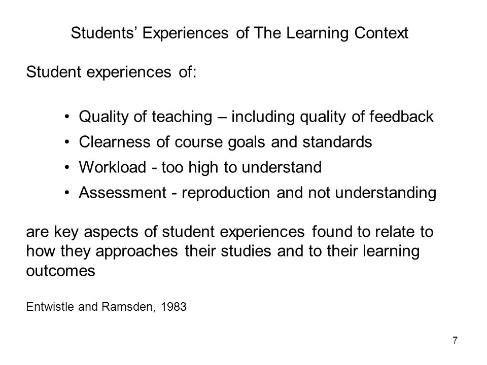 7 Students Experiences of The Learning Context Student experiences of: Quality of teaching – including quality of feedback Clearness of course goals and standards Workload - too high to understand Assessment - reproduction and not understanding are key aspects of student experiences found to relate to how they approaches their studies and to their learning outcomes Entwistle and Ramsden, 1983