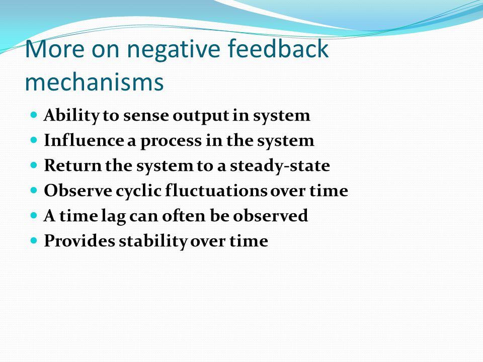 More on negative feedback mechanisms Ability to sense output in system Influence a process in the system Return the system to a steady-state Observe cyclic fluctuations over time A time lag can often be observed Provides stability over time