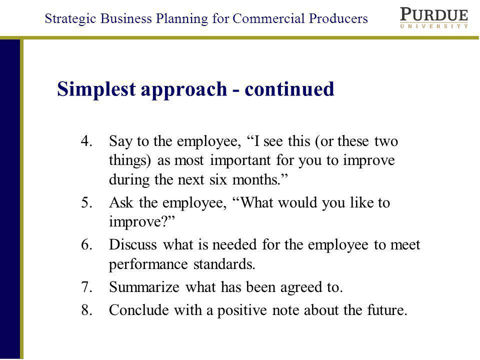 Strategic Business Planning for Commercial Producers Simplest approach - continued 4.Say to the employee, I see this (or these two things) as most important for you to improve during the next six months.