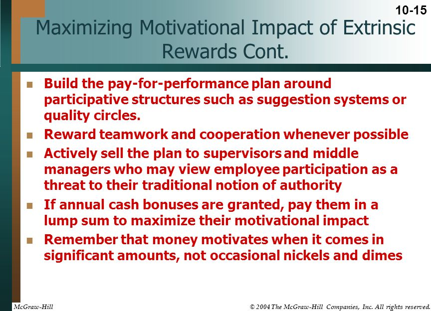 Maximizing Motivational Impact of Extrinsic Rewards Cont. Build the pay-for-performance plan around participative structures such as suggestion system