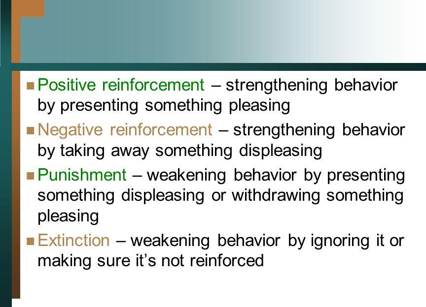 Positive reinforcement – strengthening behavior by presenting something pleasing Negative reinforcement – strengthening behavior by taking away someth