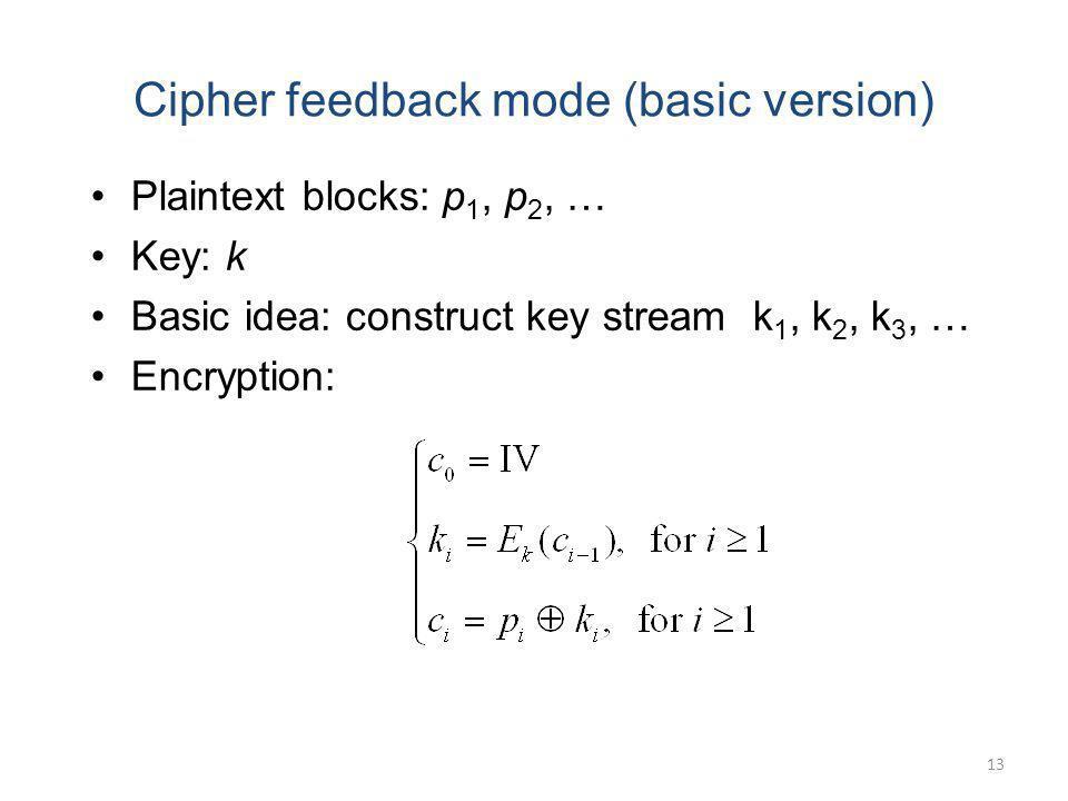13 Cipher feedback mode (basic version) Plaintext blocks: p 1, p 2, … Key: k Basic idea: construct key stream k 1, k 2, k 3, … Encryption:
