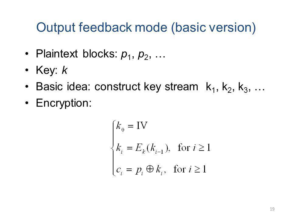 19 Output feedback mode (basic version) Plaintext blocks: p 1, p 2, … Key: k Basic idea: construct key stream k 1, k 2, k 3, … Encryption: