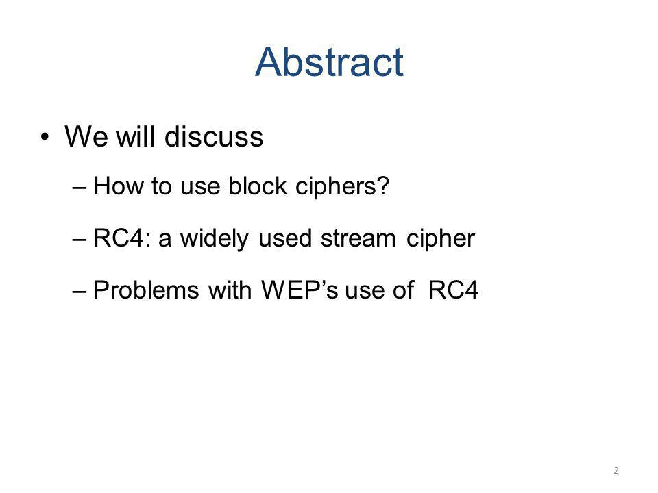 Abstract We will discuss –How to use block ciphers? –RC4: a widely used stream cipher –Problems with WEPs use of RC4 2