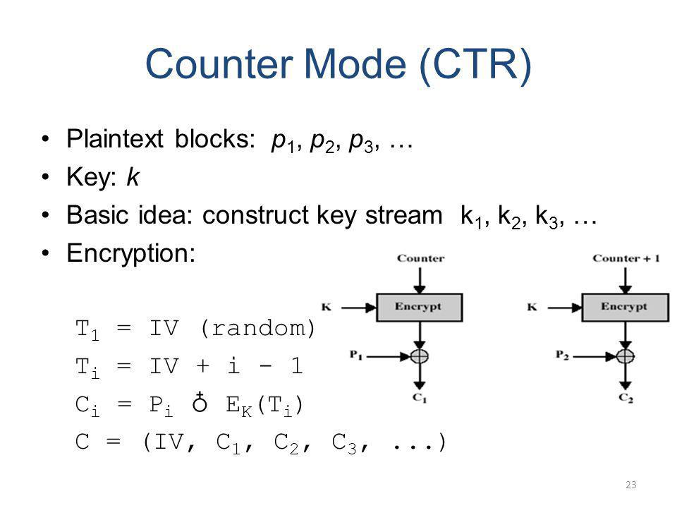Counter Mode (CTR) Plaintext blocks: p 1, p 2, p 3, … Key: k Basic idea: construct key stream k 1, k 2, k 3, … Encryption: T 1 = IV (random) T i = IV