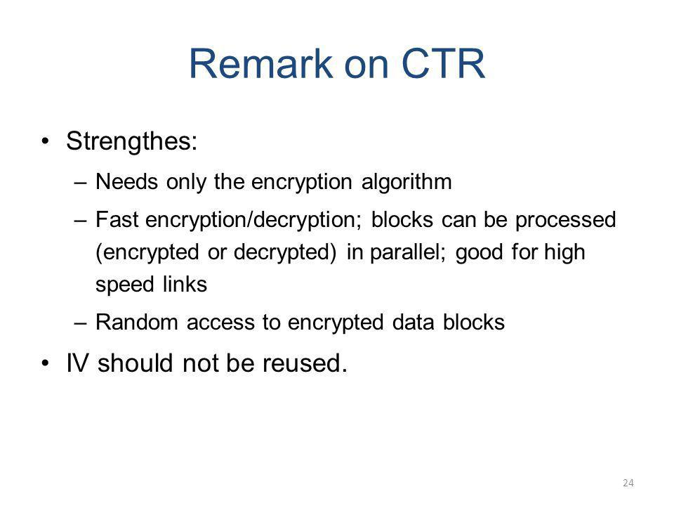 Remark on CTR Strengthes: –Needs only the encryption algorithm –Fast encryption/decryption; blocks can be processed (encrypted or decrypted) in parall