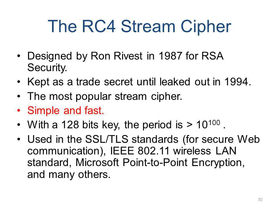The RC4 Stream Cipher Designed by Ron Rivest in 1987 for RSA Security. Kept as a trade secret until leaked out in 1994. The most popular stream cipher