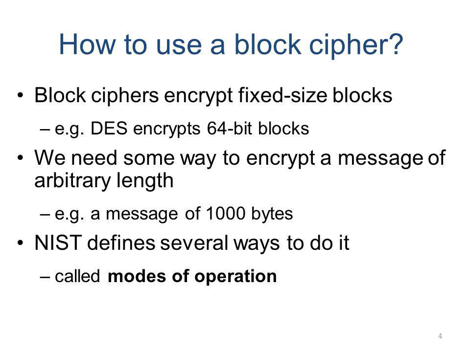 How to use a block cipher? Block ciphers encrypt fixed-size blocks –e.g. DES encrypts 64-bit blocks We need some way to encrypt a message of arbitrary