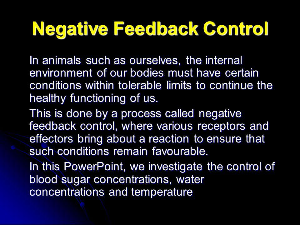 Negative Feedback Control In animals such as ourselves, the internal environment of our bodies must have certain conditions within tolerable limits to continue the healthy functioning of us.