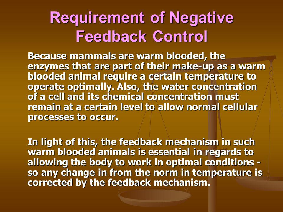 Requirement of Negative Feedback Control Because mammals are warm blooded, the enzymes that are part of their make-up as a warm blooded animal require a certain temperature to operate optimally.