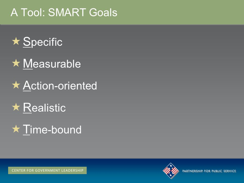 A Tool: SMART Goals S pecific M easurable A ction-oriented R ealistic T ime-bound