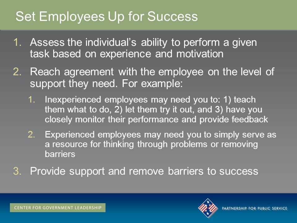 Set Employees Up for Success 1.Assess the individuals ability to perform a given task based on experience and motivation 2.Reach agreement with the employee on the level of support they need.