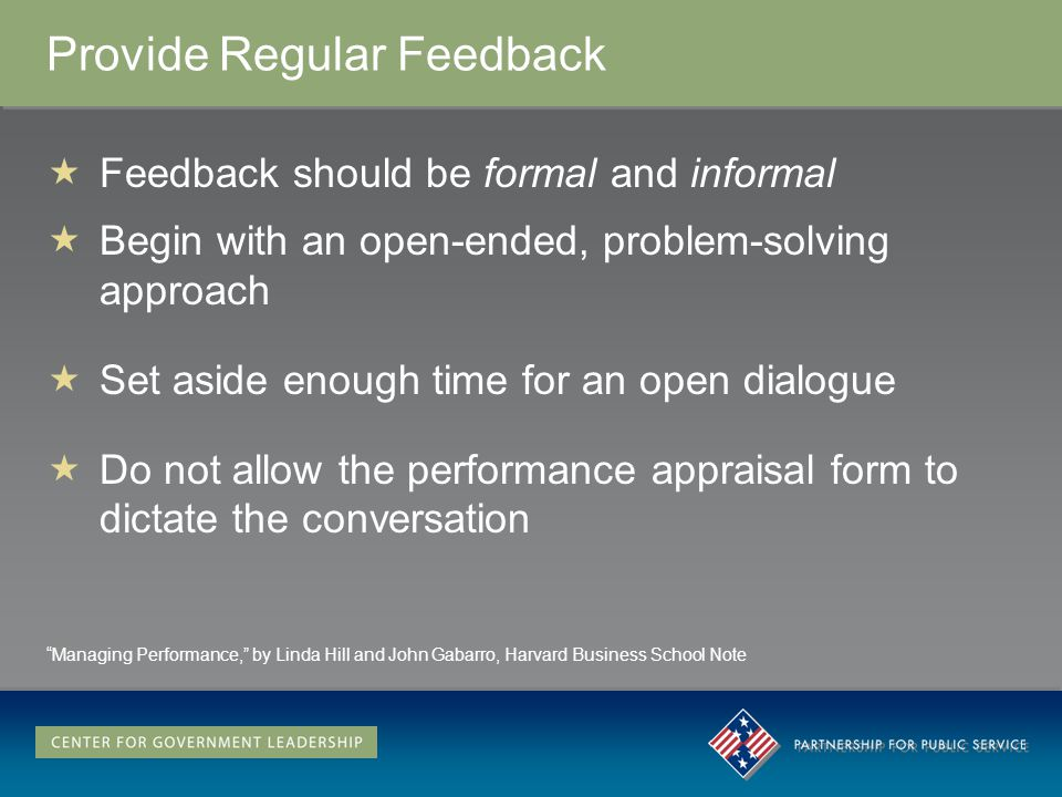 Provide Regular Feedback Feedback should be formal and informal Begin with an open-ended, problem-solving approach Set aside enough time for an open dialogue Do not allow the performance appraisal form to dictate the conversation Managing Performance, by Linda Hill and John Gabarro, Harvard Business School Note
