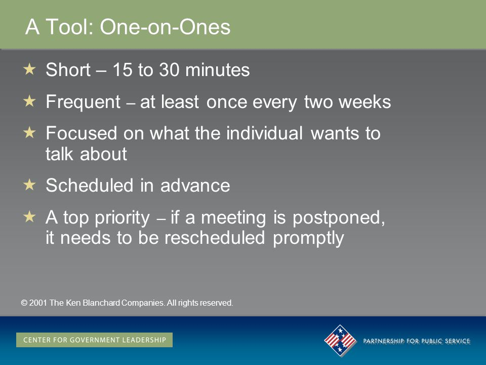 A Tool: One-on-Ones Short – 15 to 30 minutes Frequent – at least once every two weeks Focused on what the individual wants to talk about Scheduled in advance A top priority – if a meeting is postponed, it needs to be rescheduled promptly © 2001 The Ken Blanchard Companies.