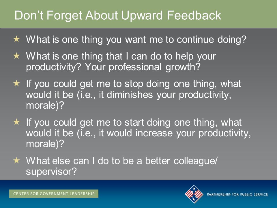 Dont Forget About Upward Feedback What is one thing you want me to continue doing.