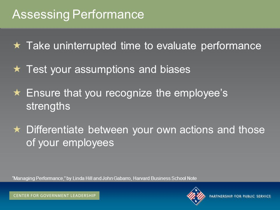 Assessing Performance Take uninterrupted time to evaluate performance Test your assumptions and biases Ensure that you recognize the employees strengths Differentiate between your own actions and those of your employees Managing Performance, by Linda Hill and John Gabarro, Harvard Business School Note