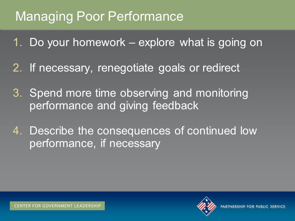 Managing Poor Performance 1.Do your homework – explore what is going on 2.If necessary, renegotiate goals or redirect 3.Spend more time observing and monitoring performance and giving feedback 4.Describe the consequences of continued low performance, if necessary 1.Do your homework – explore what is going on 2.If necessary, renegotiate goals or redirect 3.Spend more time observing and monitoring performance and giving feedback 4.Describe the consequences of continued low performance, if necessary